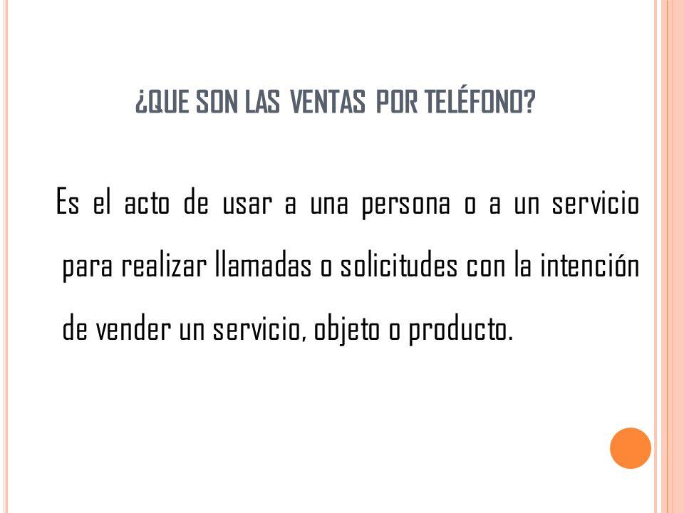 ¿QUE SON LAS VENTAS POR TELÉFONO? Es el acto de usar a una persona o a un servicio para realizar llamadas o solicitudes con la intención de vender un