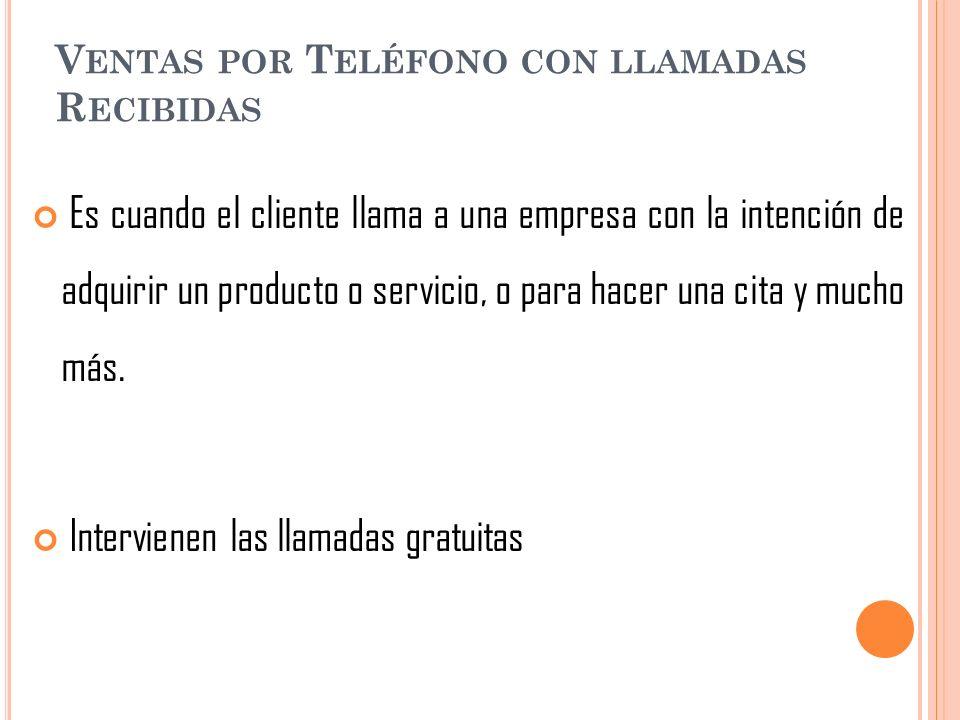 V ENTAS POR T ELÉFONO CON LLAMADAS R ECIBIDAS Es cuando el cliente llama a una empresa con la intención de adquirir un producto o servicio, o para hac
