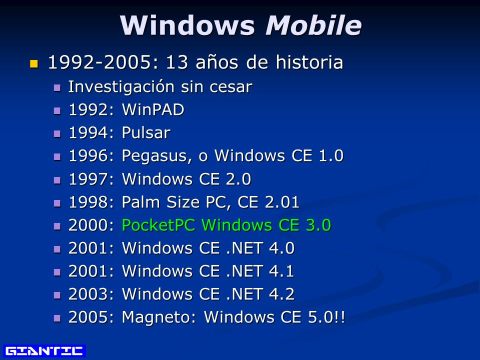 Windows Mobile 1992-2005: 13 años de historia 1992-2005: 13 años de historia Investigación sin cesar Investigación sin cesar 1992: WinPAD 1992: WinPAD 1994: Pulsar 1994: Pulsar 1996: Pegasus, o Windows CE 1.0 1996: Pegasus, o Windows CE 1.0 1997: Windows CE 2.0 1997: Windows CE 2.0 1998: Palm Size PC, CE 2.01 1998: Palm Size PC, CE 2.01 2000: PocketPC Windows CE 3.0 2000: PocketPC Windows CE 3.0 2001: Windows CE.NET 4.0 2001: Windows CE.NET 4.0 2001: Windows CE.NET 4.1 2001: Windows CE.NET 4.1 2003: Windows CE.NET 4.2 2003: Windows CE.NET 4.2 2005: Magneto: Windows CE 5.0!.
