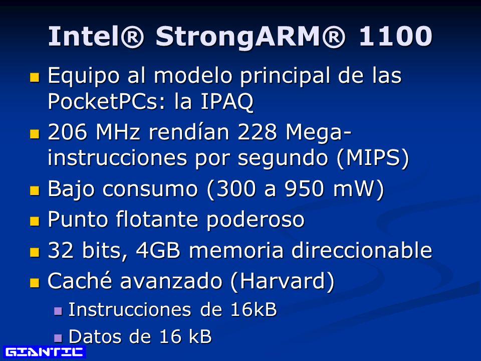 Intel® StrongARM® 1100 Equipo al modelo principal de las PocketPCs: la IPAQ Equipo al modelo principal de las PocketPCs: la IPAQ 206 MHz rendían 228 Mega- instrucciones por segundo (MIPS) 206 MHz rendían 228 Mega- instrucciones por segundo (MIPS) Bajo consumo (300 a 950 mW) Bajo consumo (300 a 950 mW) Punto flotante poderoso Punto flotante poderoso 32 bits, 4GB memoria direccionable 32 bits, 4GB memoria direccionable Caché avanzado (Harvard) Caché avanzado (Harvard) Instrucciones de 16kB Instrucciones de 16kB Datos de 16 kB Datos de 16 kB