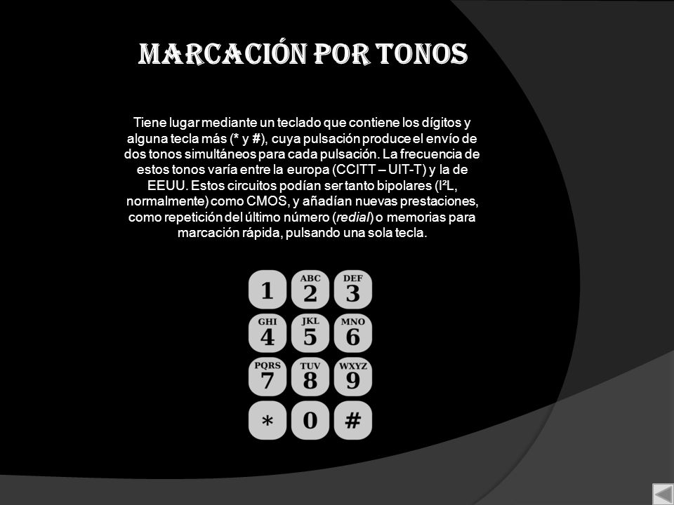 Marcación por tonos Tiene lugar mediante un teclado que contiene los dígitos y alguna tecla más (* y #), cuya pulsación produce el envío de dos tonos