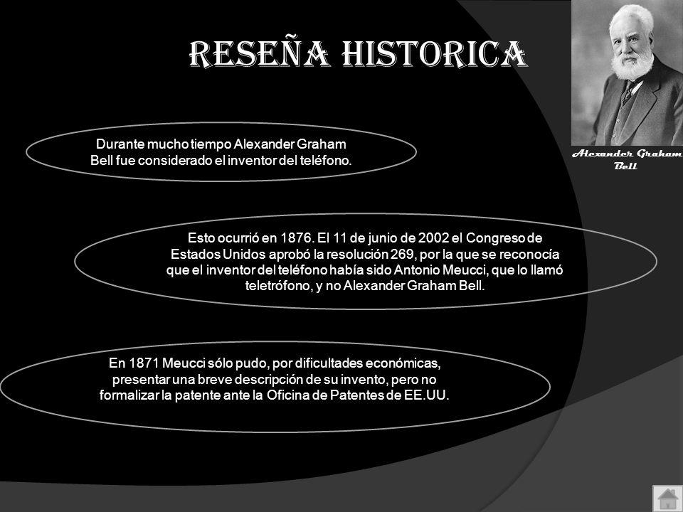 RESEÑA HISTORICA Durante mucho tiempo Alexander Graham Bell fue considerado el inventor del teléfono. Esto ocurrió en 1876. El 11 de junio de 2002 el