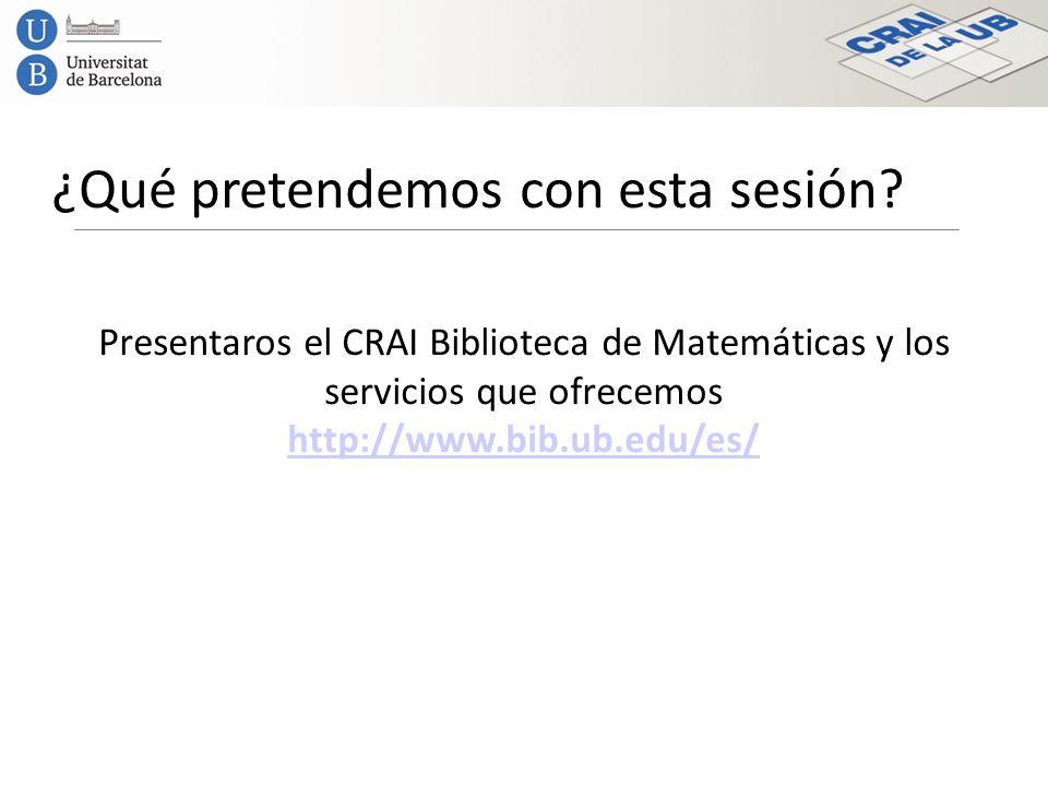 ¿Qué pretendemos con esta sesión? Presentaros el CRAI Biblioteca de Matemáticas y los servicios que ofrecemos http://www.bib.ub.edu/es/