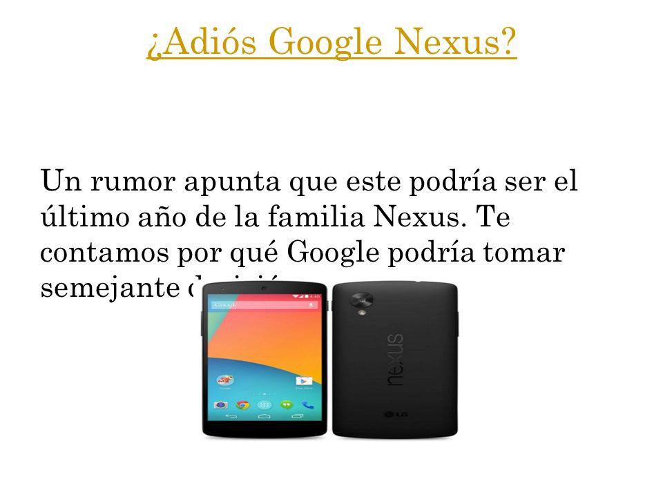 ¿Adiós Google Nexus? Un rumor apunta que este podría ser el último año de la familia Nexus. Te contamos por qué Google podría tomar semejante decisión