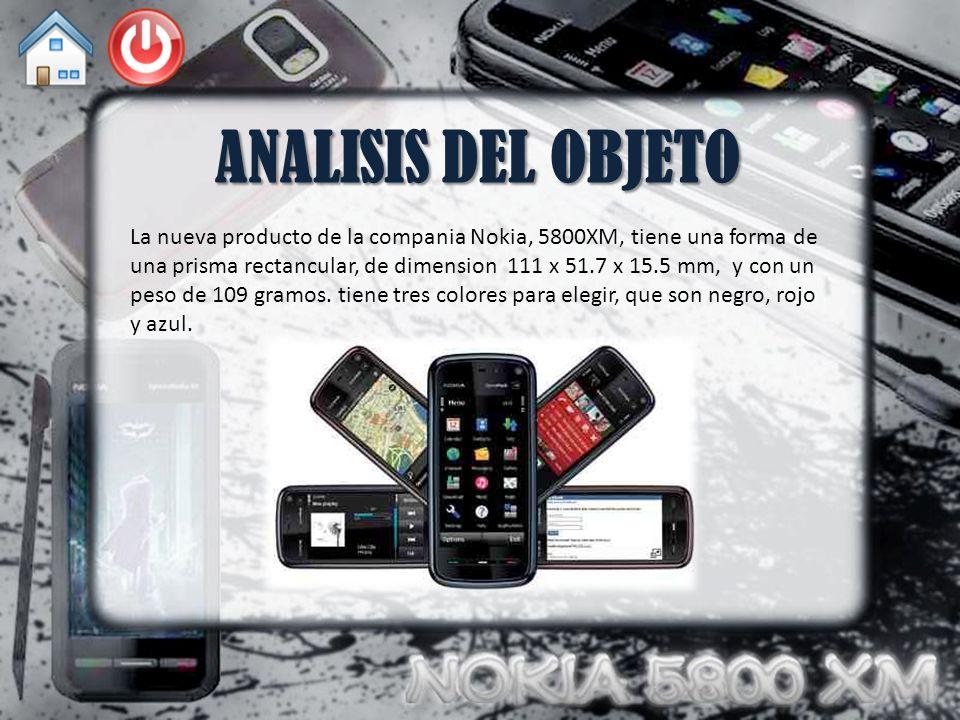 ANALISIS DEL OBJETO La nueva producto de la compania Nokia, 5800XM, tiene una forma de una prisma rectancular, de dimension 111 x 51.7 x 15.5 mm, y con un peso de 109 gramos.