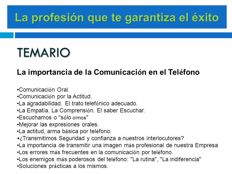 La profesión que te garantiza el éxito TEMARIO La importancia de la Comunicaci ó n en el Tel é fono Comunicaci ó n Oral. Comunicaci ó n por la Actitud
