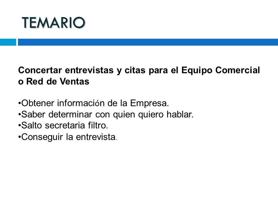 TEMARIO Concertar entrevistas y citas para el Equipo Comercial o Red de Ventas Obtener informaci ó n de la Empresa. Saber determinar con quien quiero