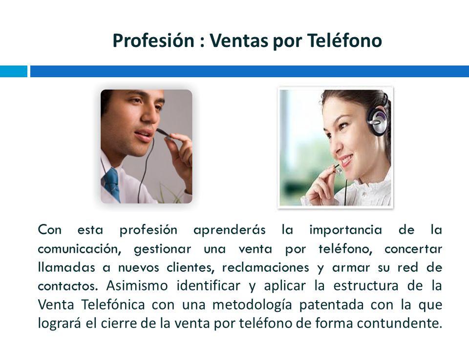 Profesión : Ventas por Teléfono Con esta profesión aprenderás la importancia de la comunicación, gestionar una venta por teléfono, concertar llamadas a nuevos clientes, reclamaciones y armar su red de contactos.