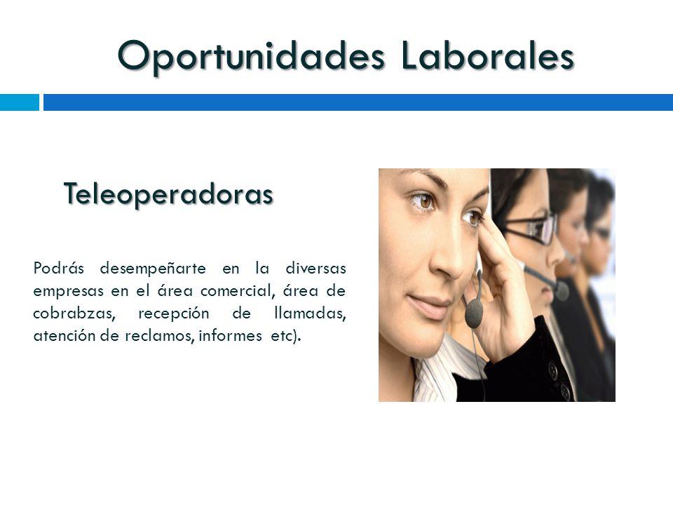 Oportunidades Laborales Teleoperadoras Podrás desempeñarte en la diversas empresas en el área comercial, área de cobrabzas, recepción de llamadas, atención de reclamos, informes etc).