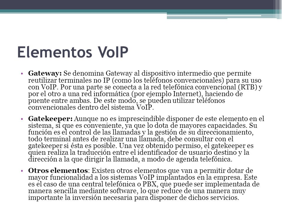 Elementos VoIP Gateway: Se denomina Gateway al dispositivo intermedio que permite reutilizar terminales no IP (como los teléfonos convencionales) para