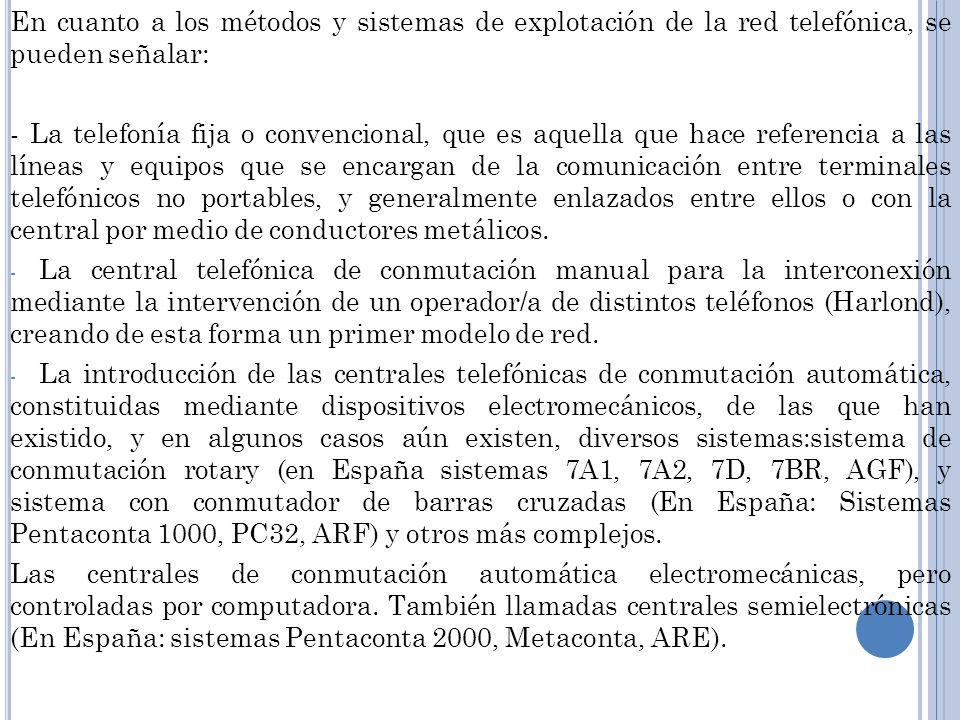 En cuanto a los métodos y sistemas de explotación de la red telefónica, se pueden señalar: - La telefonía fija o convencional, que es aquella que hace