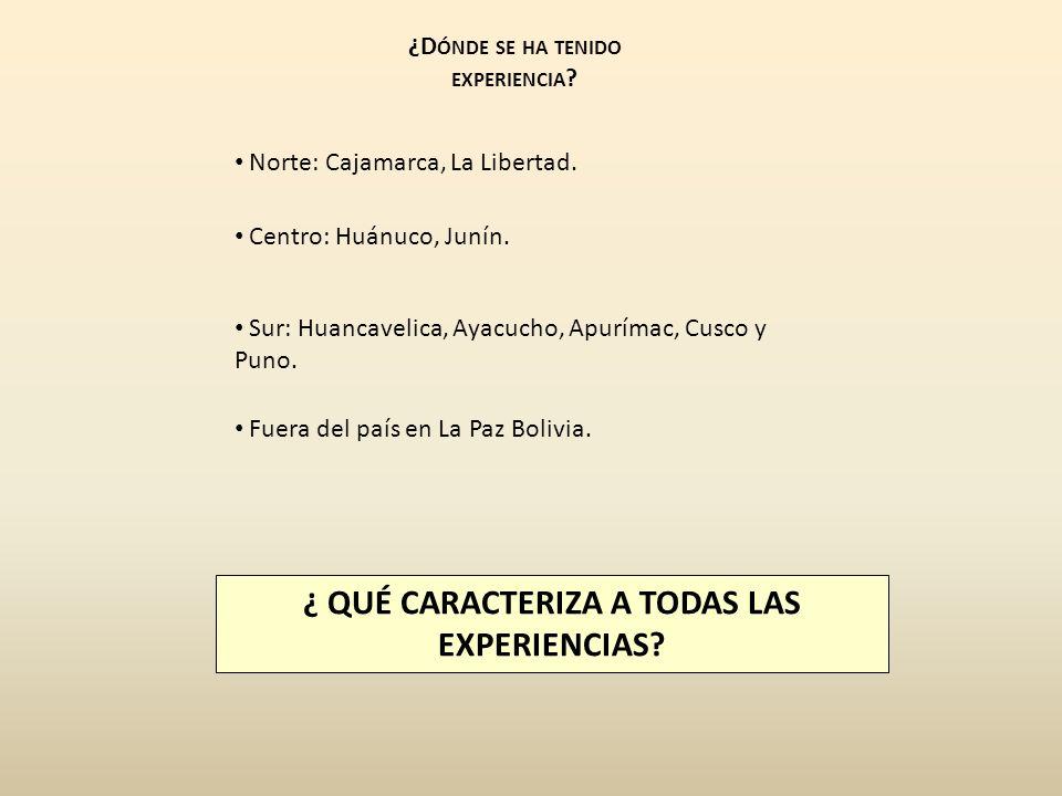 ¿D ÓNDE SE HA TENIDO EXPERIENCIA ? Norte: Cajamarca, La Libertad. Centro: Huánuco, Junín. ¿ QUÉ CARACTERIZA A TODAS LAS EXPERIENCIAS? Sur: Huancavelic