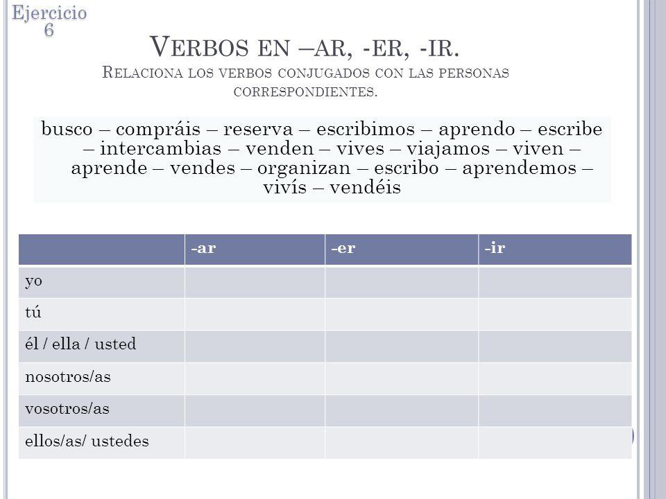 V ERBOS EN – AR, - ER, - IR.R ELACIONA LOS VERBOS CONJUGADOS CON LAS PERSONAS CORRESPONDIENTES.