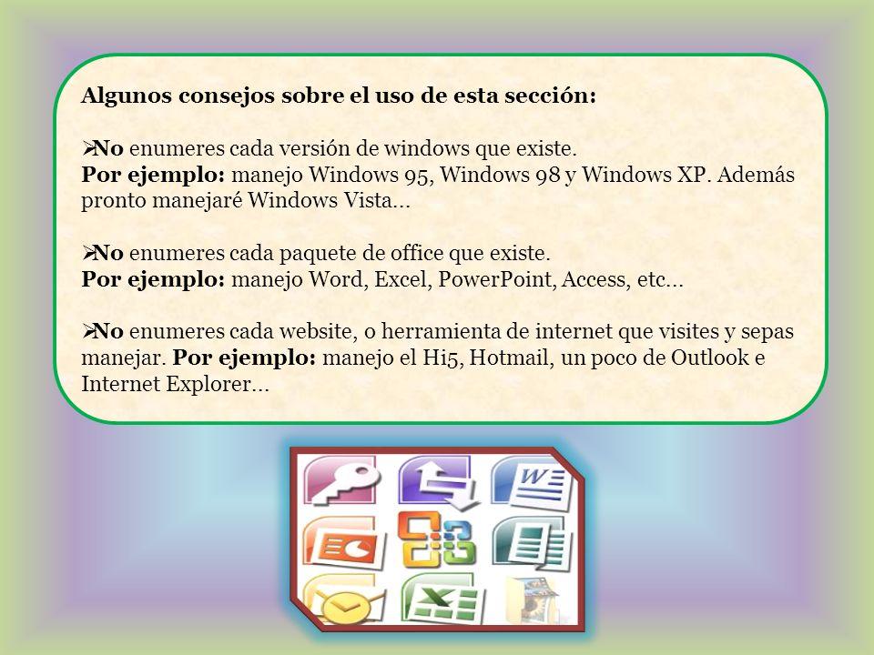 Algunos consejos sobre el uso de esta sección: No enumeres cada versión de windows que existe. Por ejemplo: manejo Windows 95, Windows 98 y Windows XP