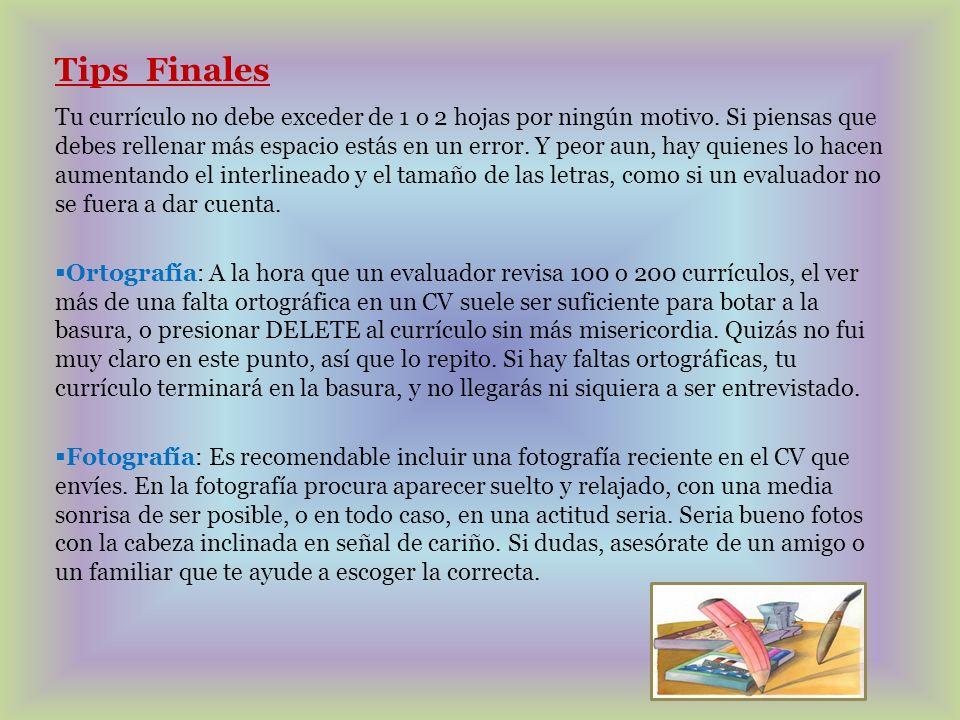 Tips Finales Tu currículo no debe exceder de 1 o 2 hojas por ningún motivo. Si piensas que debes rellenar más espacio estás en un error. Y peor aun, h