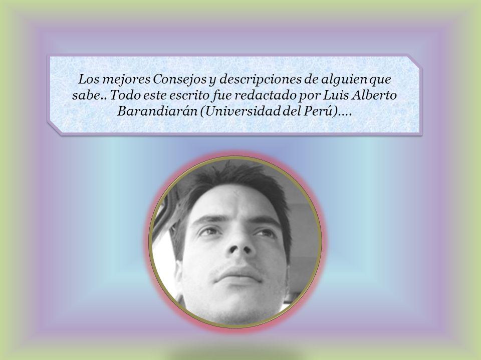 Los mejores Consejos y descripciones de alguien que sabe.. Todo este escrito fue redactado por Luis Alberto Barandiarán (Universidad del Perú)….