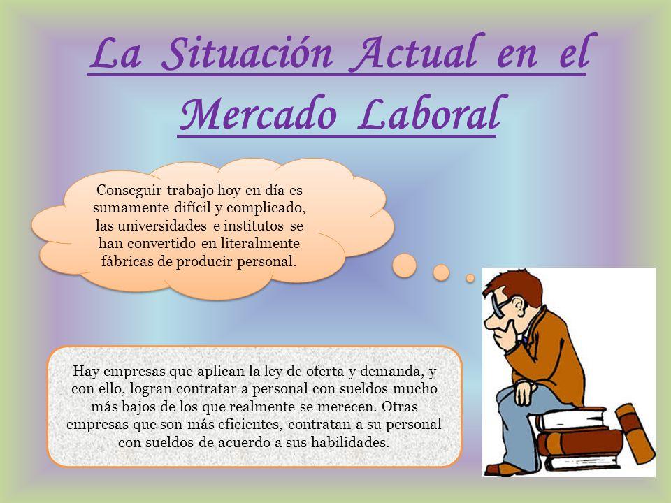 La Situación Actual en el Mercado Laboral Conseguir trabajo hoy en día es sumamente difícil y complicado, las universidades e institutos se han conver