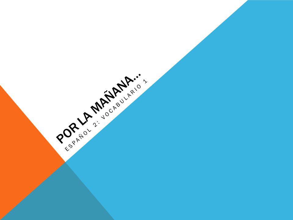 POR LA MAÑANA… ESPAÑOL 2: VOCABULARIO 1