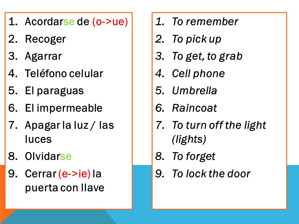 1.Acordarse de (o->ue) 2.Recoger 3.Agarrar 4.Teléfono celular 5.El paraguas 6.El impermeable 7.Apagar la luz / las luces 8.Olvidarse 9.Cerrar (e->ie) la puerta con llave 1.To remember 2.To pick up 3.To get, to grab 4.Cell phone 5.Umbrella 6.Raincoat 7.To turn off the light (lights) 8.To forget 9.To lock the door