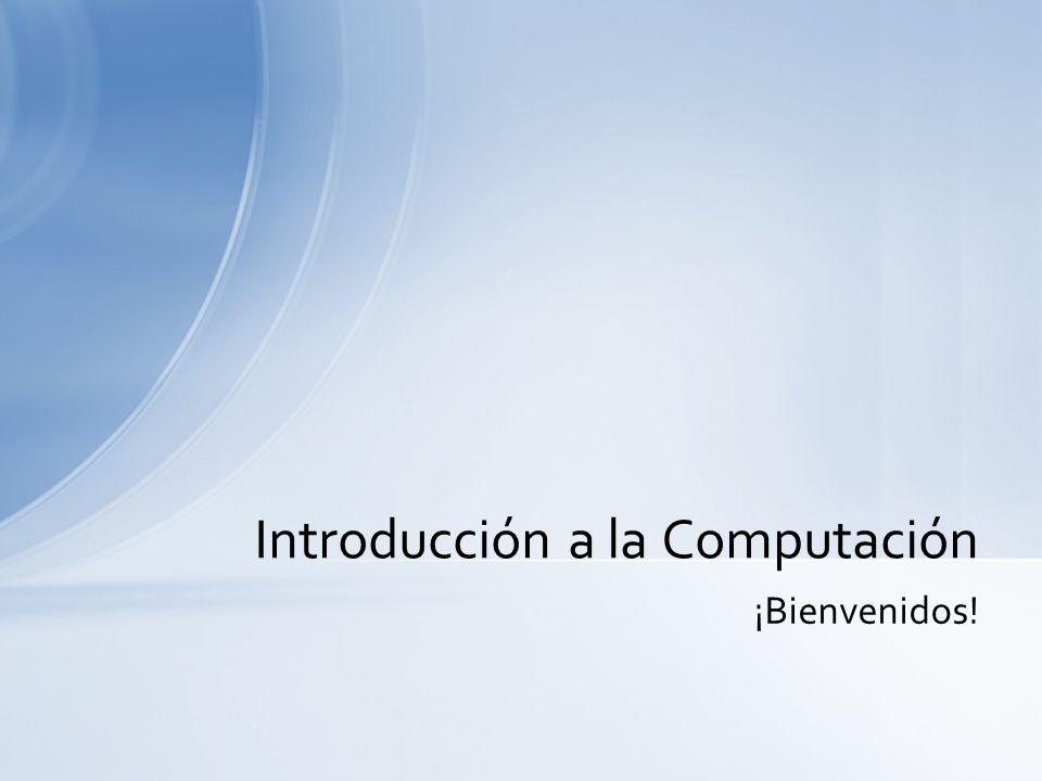 ¡Bienvenidos! Introducción a la Computación