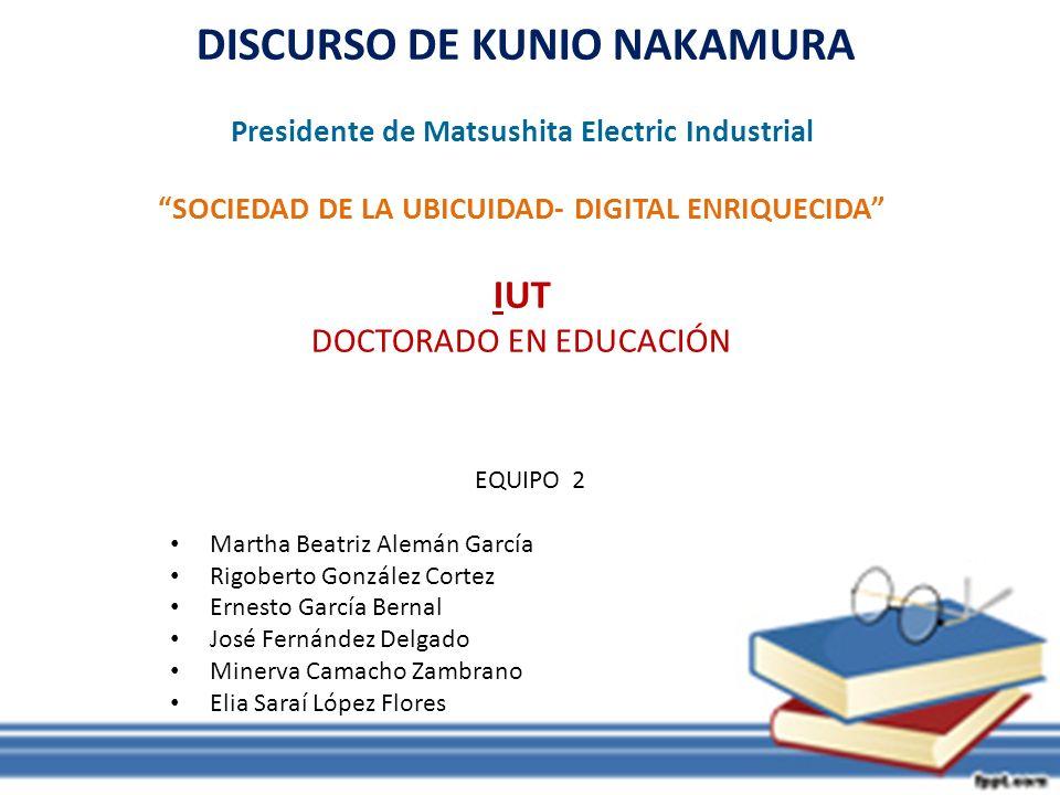 DISCURSO DE KUNIO NAKAMURA Presidente de Matsushita Electric Industrial SOCIEDAD DE LA UBICUIDAD- DIGITAL ENRIQUECIDA IUT DOCTORADO EN EDUCACIÓN EQUIP