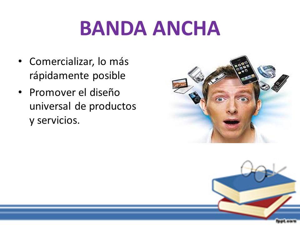 BANDA ANCHA Comercializar, lo más rápidamente posible Promover el diseño universal de productos y servicios.