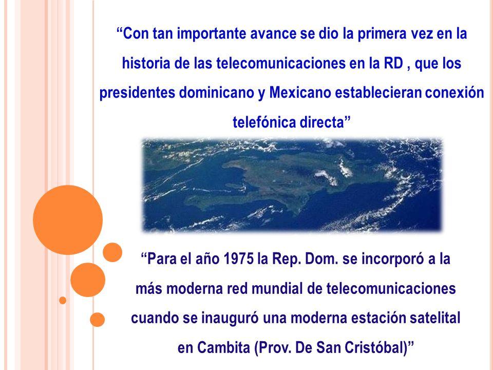 Con tan importante avance se dio la primera vez en la historia de las telecomunicaciones en la RD, que los presidentes dominicano y Mexicano estableci