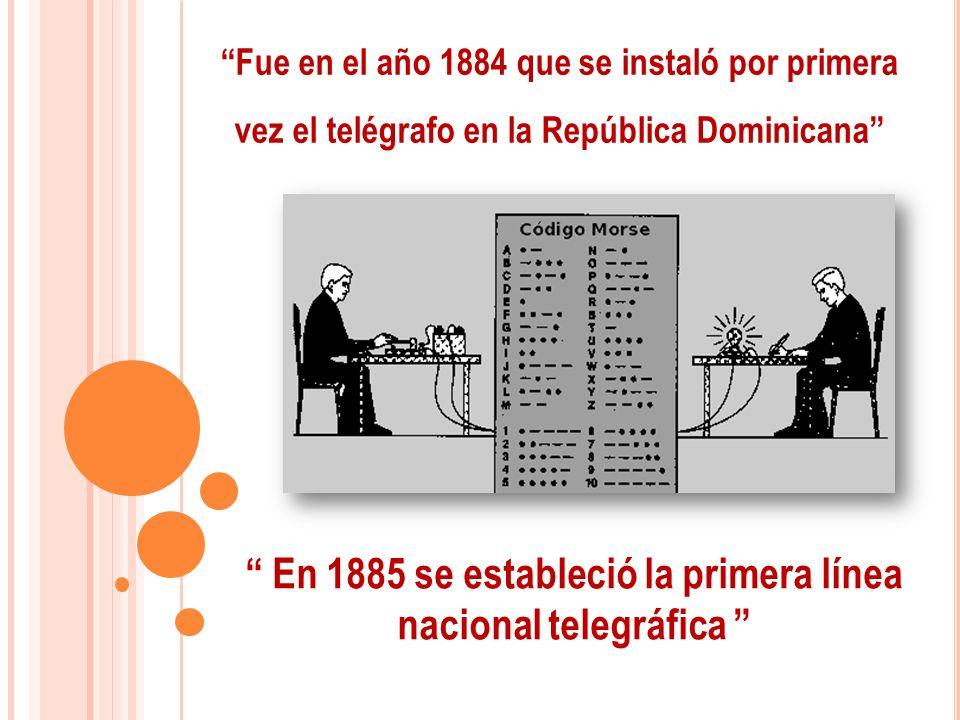 Fue en el año 1884 que se instaló por primera vez el telégrafo en la República Dominicana En 1885 se estableció la primera línea nacional telegráfica