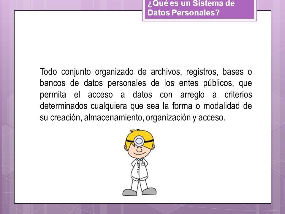 ¿Qué es un Sistema de Datos Personales? Todo conjunto organizado de archivos, registros, bases o bancos de datos personales de los entes públicos, que