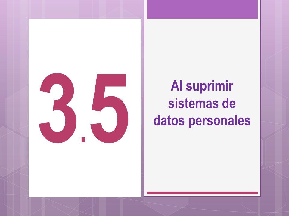 Al suprimir sistemas de datos personales 3.53.5