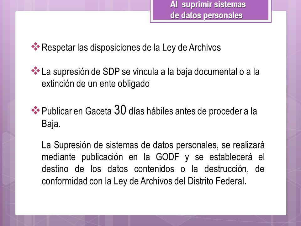 Al suprimir sistemas de datos personales Respetar las disposiciones de la Ley de Archivos La supresión de SDP se vincula a la baja documental o a la e
