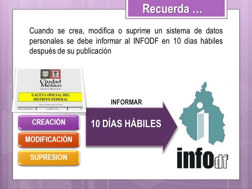 Cuando se crea, modifica o suprime un sistema de datos personales se debe informar al INFODF en 10 días hábiles después de su publicación CREACIÓN 10
