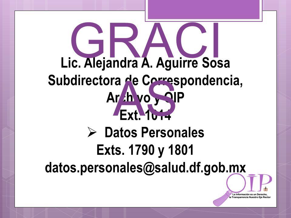 Lic. Alejandra A. Aguirre Sosa Subdirectora de Correspondencia, Archivo y OIP Ext. 1014 Datos Personales Exts. 1790 y 1801 datos.personales@salud.df.g