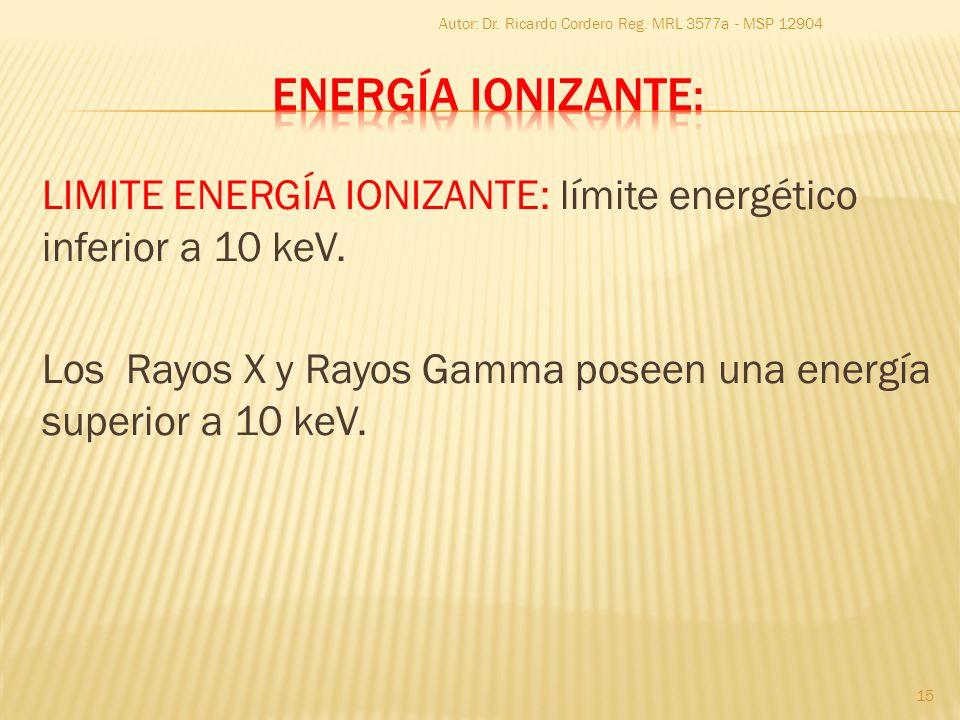 LIMITE ENERGÍA IONIZANTE: límite energético inferior a 10 keV. Los Rayos X y Rayos Gamma poseen una energía superior a 10 keV. 15 Autor: Dr. Ricardo C