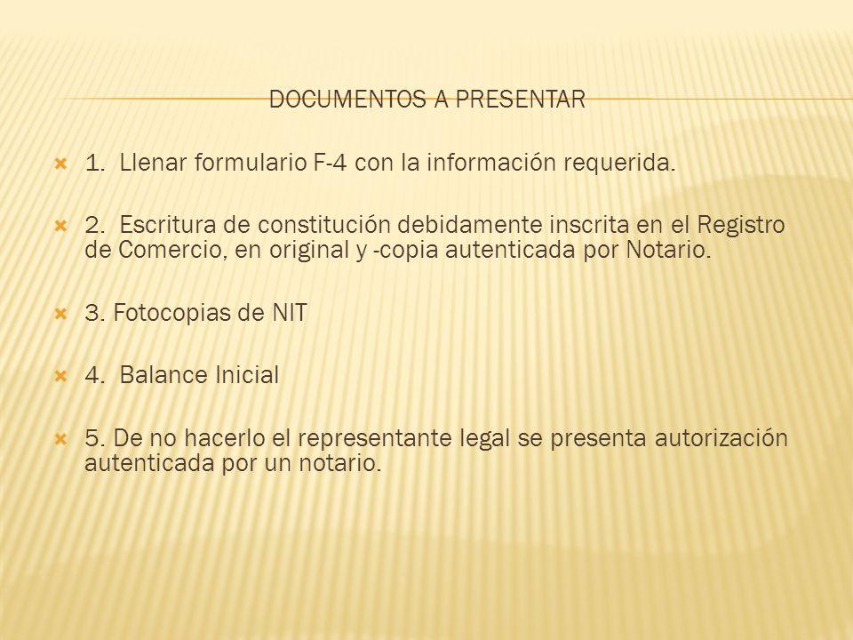 DOCUMENTOS A PRESENTAR 1. Llenar formulario F-4 con la información requerida. 2. Escritura de constitución debidamente inscrita en el Registro de Come