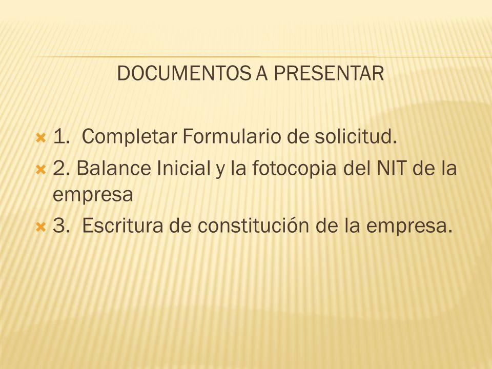 DOCUMENTOS A PRESENTAR 1. Completar Formulario de solicitud. 2. Balance Inicial y la fotocopia del NIT de la empresa 3. Escritura de constitución de l