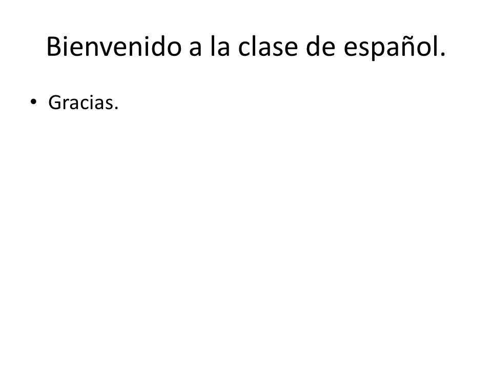 Bienvenido a la clase de español. Gracias.