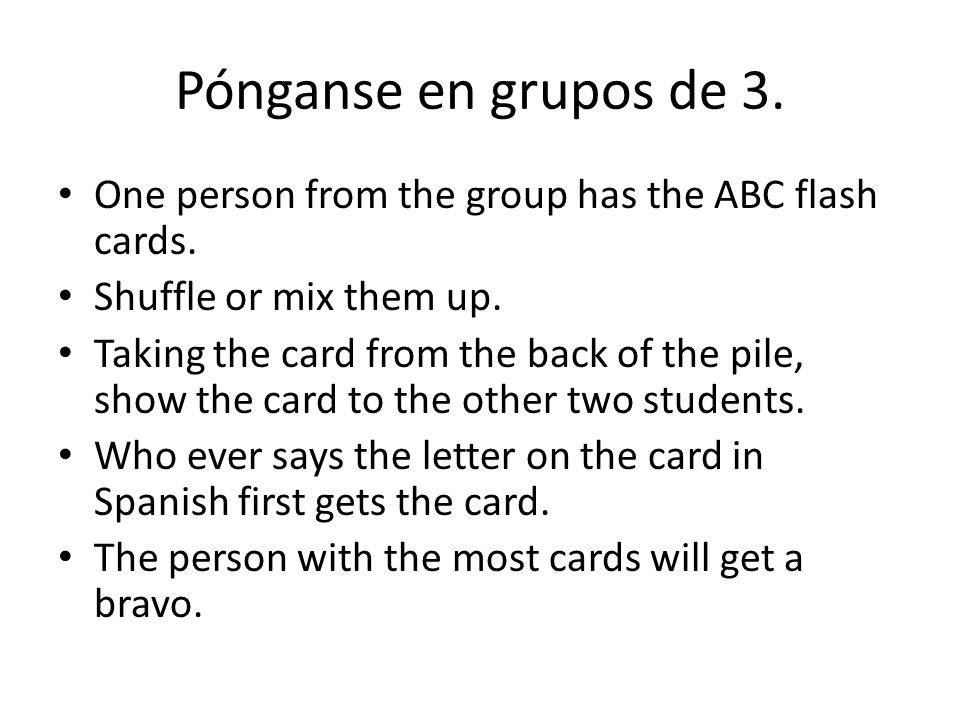Pónganse en grupos de 3. One person from the group has the ABC flash cards.