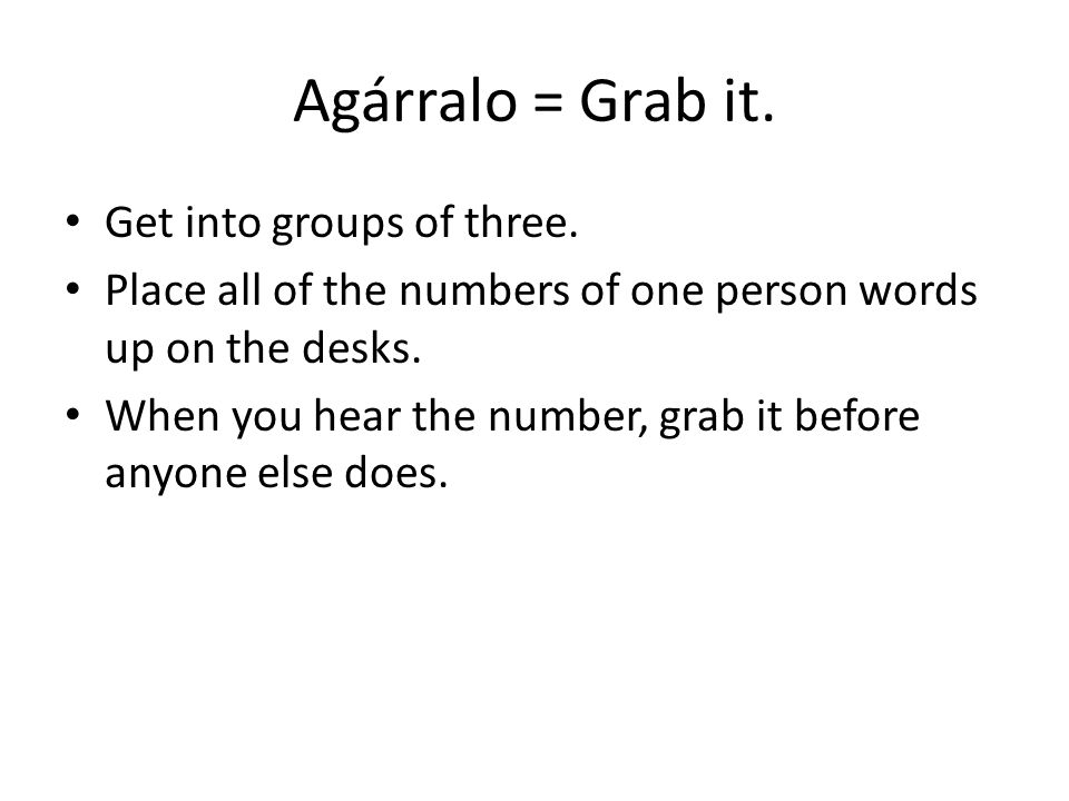 Agárralo = Grab it. Get into groups of three. Place all of the numbers of one person words up on the desks. When you hear the number, grab it before a