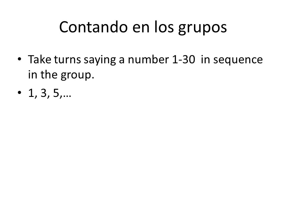 Contando en los grupos Take turns saying a number 1-30 in sequence in the group. 1, 3, 5,…