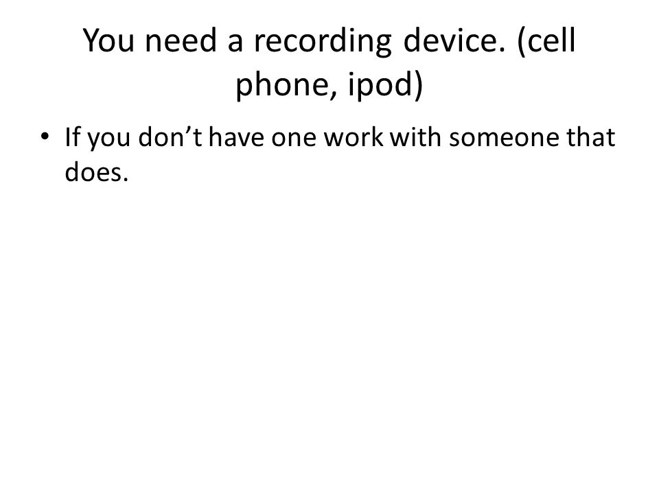 You need a recording device. (cell phone, ipod) If you dont have one work with someone that does.