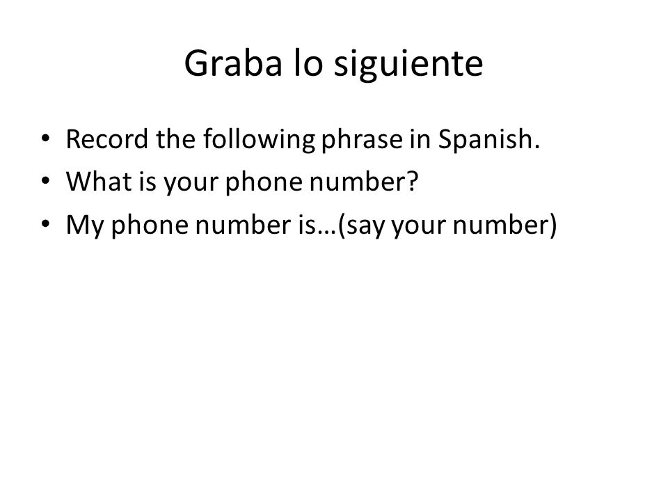 Graba lo siguiente Record the following phrase in Spanish. What is your phone number? My phone number is…(say your number)