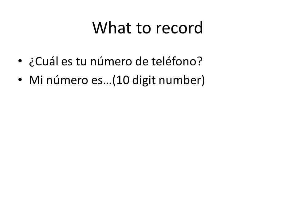 What to record ¿Cuál es tu número de teléfono? Mi número es…(10 digit number)