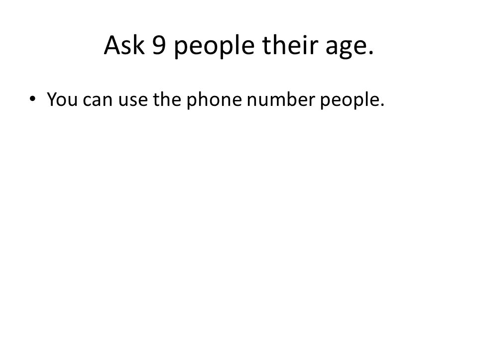 Ask 9 people their age. You can use the phone number people.