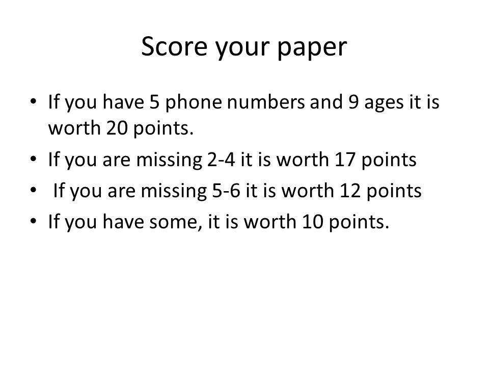 Score your paper If you have 5 phone numbers and 9 ages it is worth 20 points. If you are missing 2-4 it is worth 17 points If you are missing 5-6 it