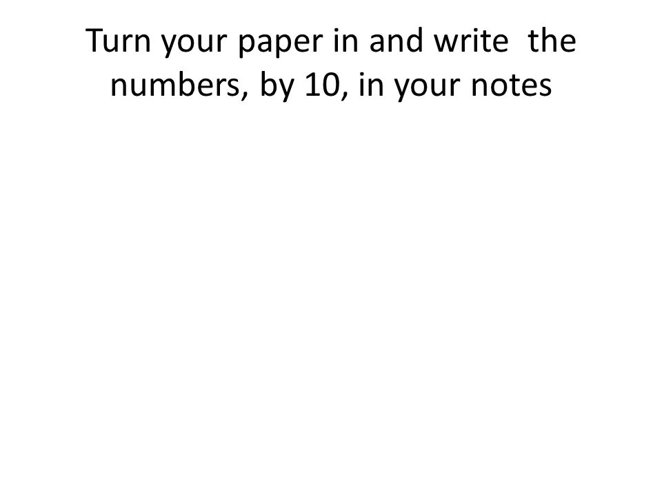 Turn your paper in and write the numbers, by 10, in your notes