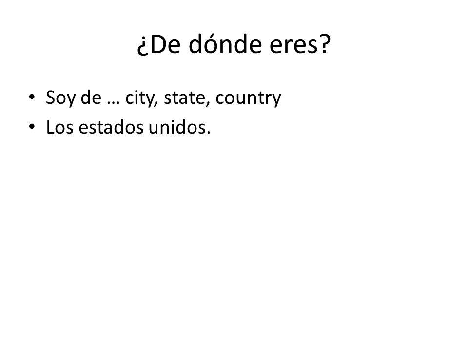 ¿De dónde eres Soy de … city, state, country Los estados unidos.