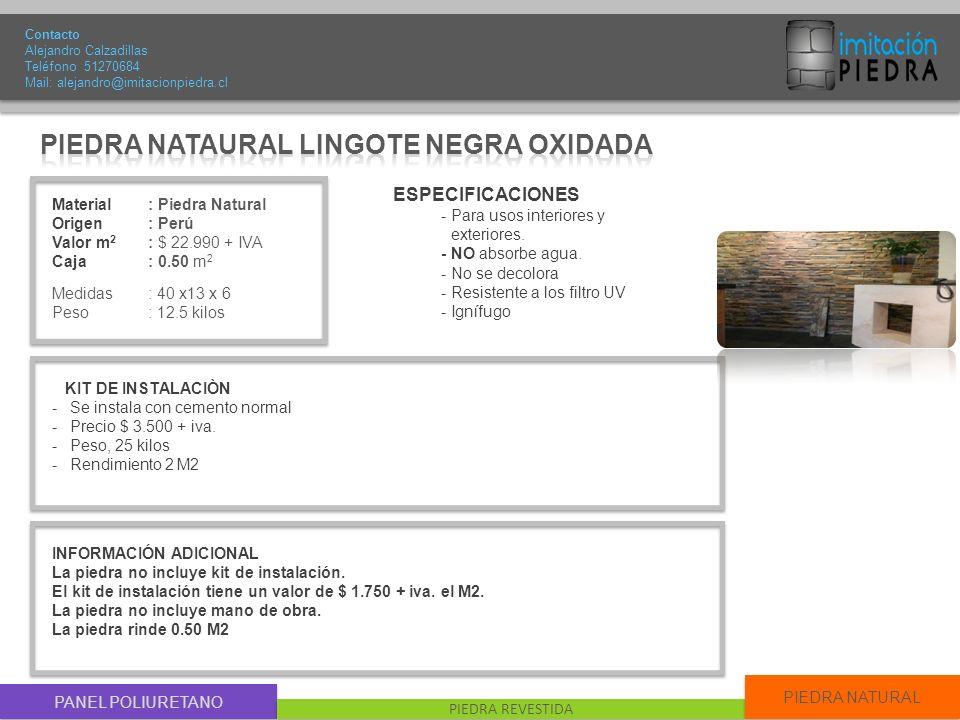 PANEL POLIURETANO PIEDRA REVESTIDA PIEDRA NATURAL Material : Piedra Natural Origen: Perú Valor m 2 : $ 22.990 + IVA Caja: 0.50 m 2 Medidas : 40 x13 x 6 Peso: 12.5 kilos Contacto Alejandro Calzadillas Teléfono 51270684 Mail: alejandro@imitacionpiedra.cl ESPECIFICACIONES - Para usos interiores y exteriores.