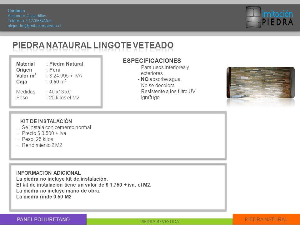 PANEL POLIURETANO PIEDRA REVESTIDA PIEDRA NATURAL Material : Piedra Natural Origen: Perú Valor m 2 : $ 24.995 + IVA Caja: 0.50 m 2 Medidas : 40 x13 x6 Peso: 25 kilos el M2 Contacto Alejandro Calzadillas Teléfono 51270684Mail: alejandro@imitacionpiedra.cl ESPECIFICACIONES - Para usos interiores y exteriores.