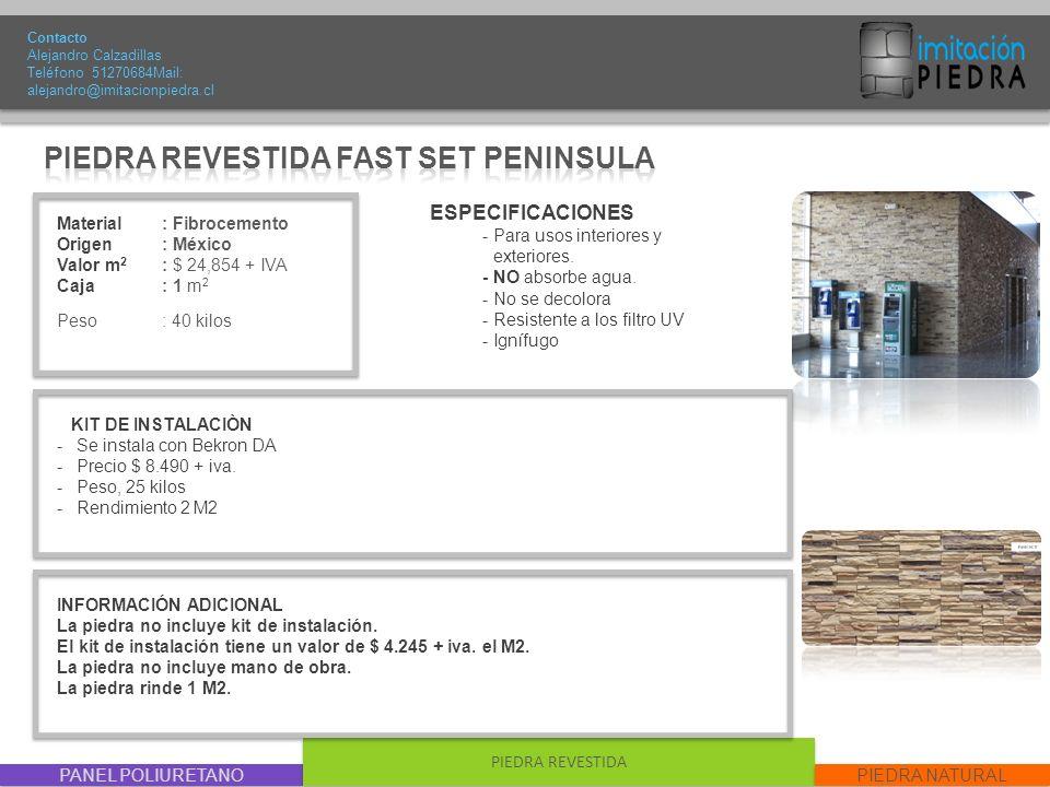 PANEL POLIURETANO PIEDRA REVESTIDA PIEDRA NATURAL Material : Fibrocemento Origen: México Valor m 2 : $ 24,854 + IVA Caja: 1 m 2 Peso : 40 kilos Contacto Alejandro Calzadillas Teléfono 51270684Mail: alejandro@imitacionpiedra.cl ESPECIFICACIONES - Para usos interiores y exteriores.